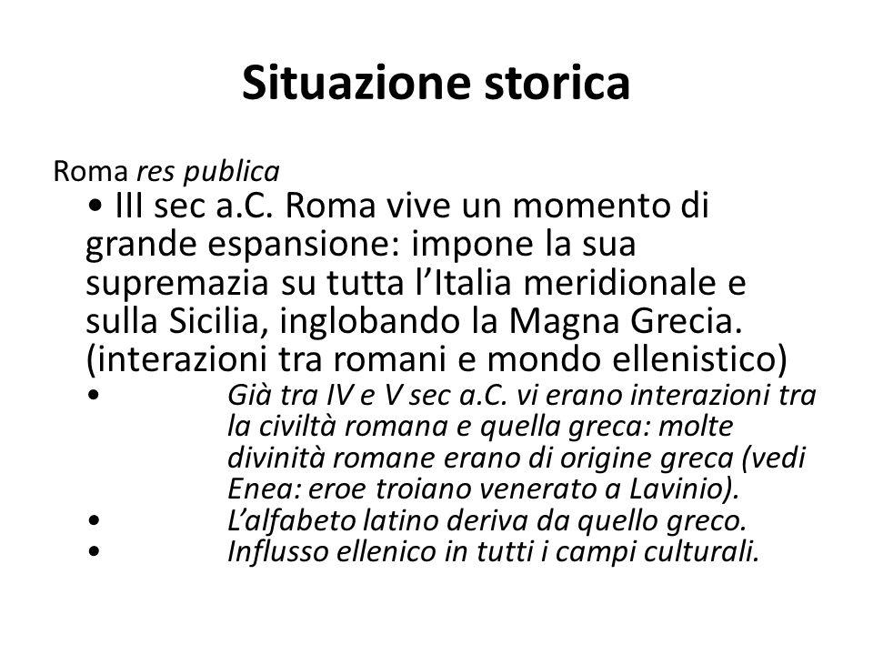 Situazione storica Roma res publica III sec a.C. Roma vive un momento di grande espansione: impone la sua supremazia su tutta l'Italia meridionale e s