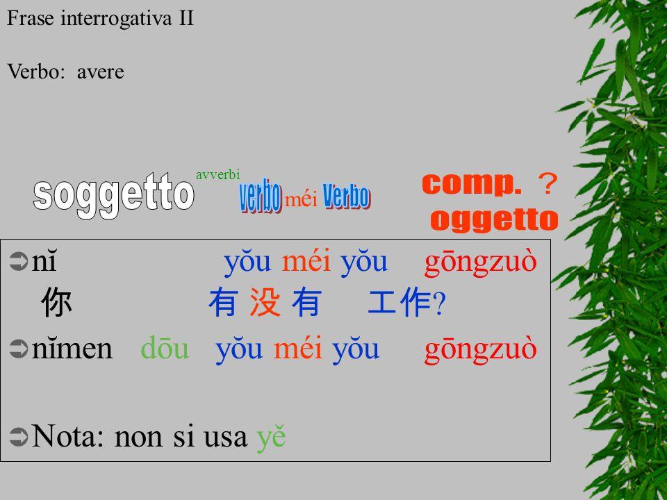  nĭ yŏu méi yŏu gōngzuò 你有 没 有 工作 ?  nĭmendōu yŏu méi yŏu gōngzuò  Nota: non si usa yě méiméi avverbi Frase interrogativa II Verbo: avere