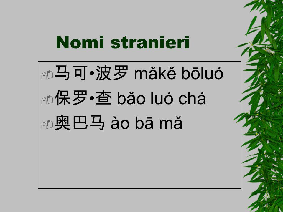 Nomi stranieri  马可 波罗 mǎkě bōluó  保罗 查 bǎo luó chá  奥巴马 ào bā mǎ