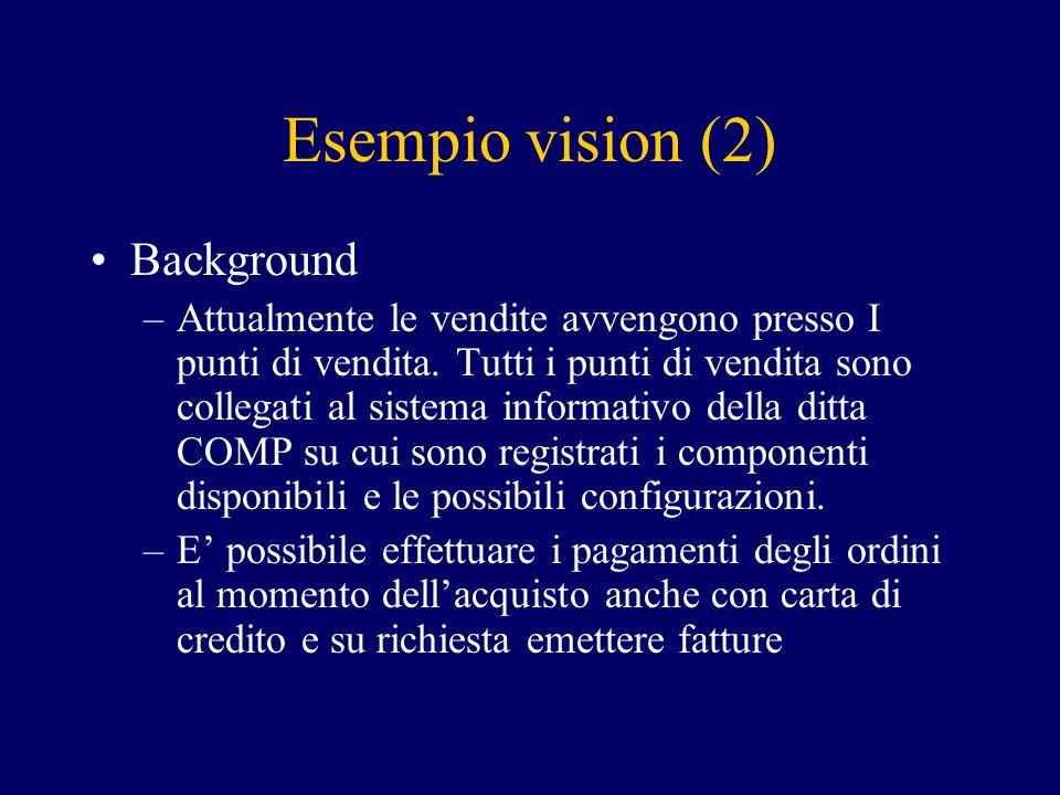Esempio vision (2) Background –Attualmente le vendite avvengono presso I punti di vendita. Tutti i punti di vendita sono collegati al sistema informat