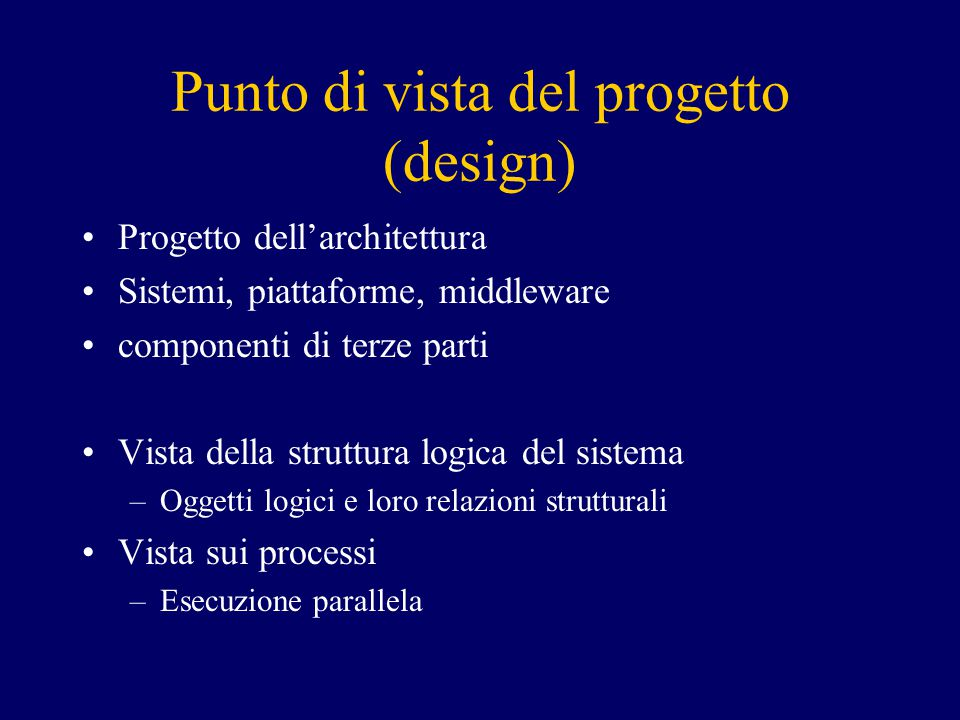 Punto di vista del progetto (design) Progetto dell'architettura Sistemi, piattaforme, middleware componenti di terze parti Vista della struttura logica del sistema –Oggetti logici e loro relazioni strutturali Vista sui processi –Esecuzione parallela