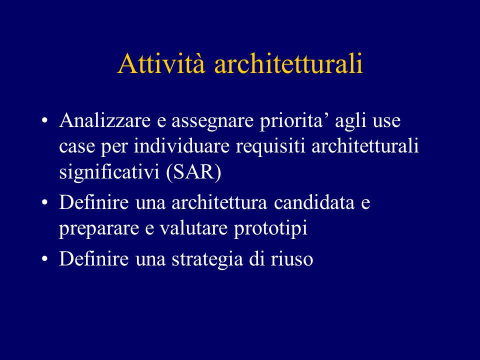 Attività architetturali Analizzare e assegnare priorita' agli use case per individuare requisiti architetturali significativi (SAR) Definire una architettura candidata e preparare e valutare prototipi Definire una strategia di riuso