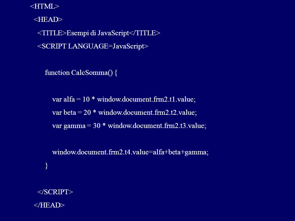 Esempi di JavaScript function CalcSomma() { var alfa = 10 * window.document.frm2.t1.value; var beta = 20 * window.document.frm2.t2.value; var gamma = 30 * window.document.frm2.t3.value; window.document.frm2.t4.value=alfa+beta+gamma; }
