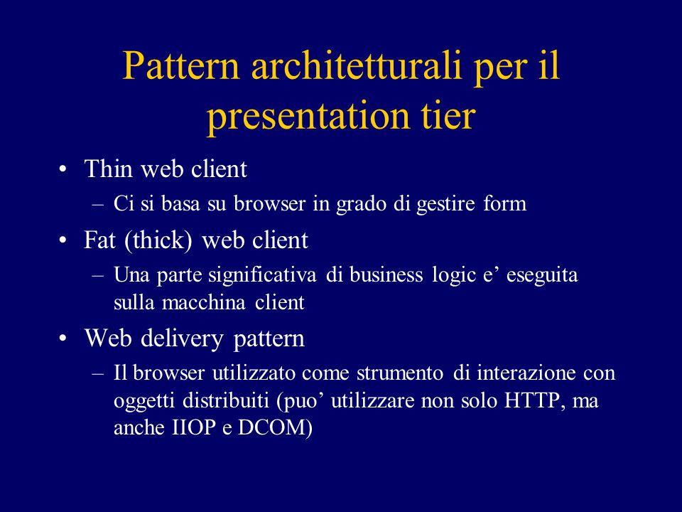 Pattern architetturali per il presentation tier Thin web client –Ci si basa su browser in grado di gestire form Fat (thick) web client –Una parte significativa di business logic e' eseguita sulla macchina client Web delivery pattern –Il browser utilizzato come strumento di interazione con oggetti distribuiti (puo' utilizzare non solo HTTP, ma anche IIOP e DCOM)