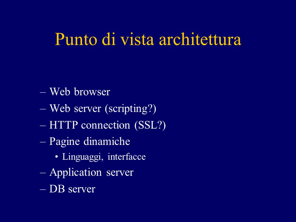 Punto di vista architettura –Web browser –Web server (scripting ) –HTTP connection (SSL ) –Pagine dinamiche Linguaggi, interfacce –Application server –DB server