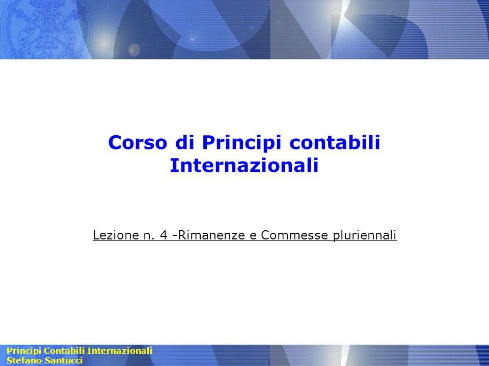 Principi Contabili Internazionali Stefano Santucci Corso di Principi contabili Internazionali Lezione n. 4 -Rimanenze e Commesse pluriennali