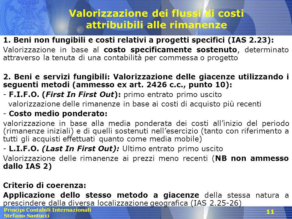Principi Contabili Internazionali Stefano Santucci 11 Valorizzazione dei flussi di costi attribuibili alle rimanenze 1. Beni non fungibili e costi rel