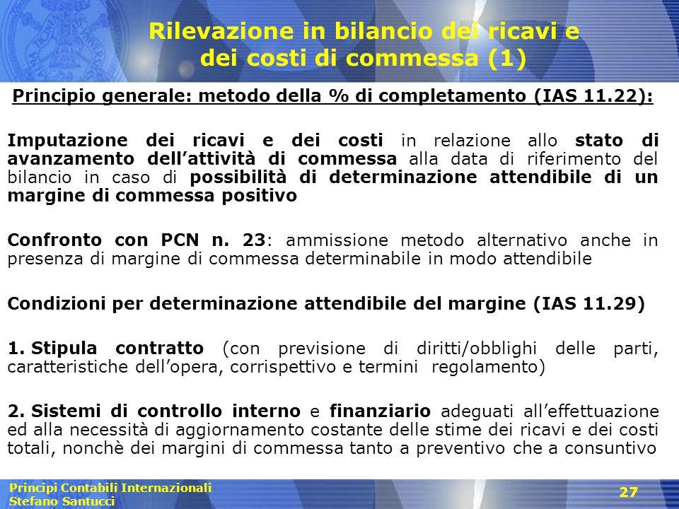 Principi Contabili Internazionali Stefano Santucci 27 Rilevazione in bilancio dei ricavi e dei costi di commessa (1) Principio generale: metodo della