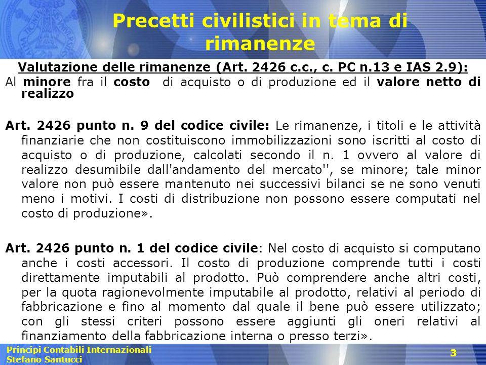 Principi Contabili Internazionali Stefano Santucci Precetti civilistici in tema di rimanenze Valutazione delle rimanenze (Art. 2426 c.c., c. PC n.13 e