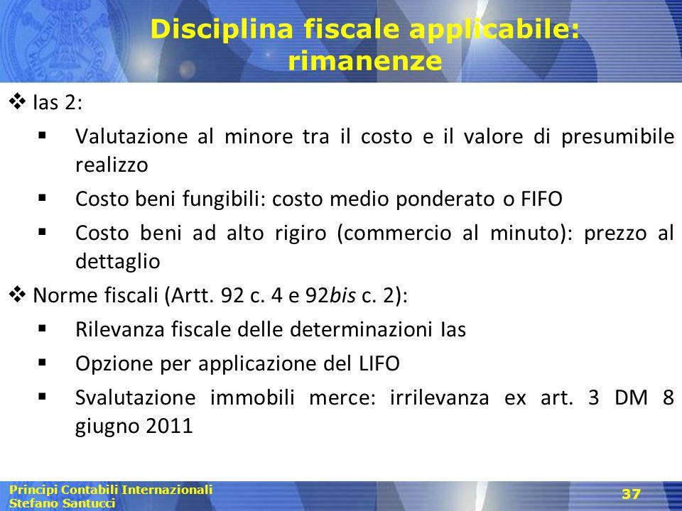 Principi Contabili Internazionali Stefano Santucci 37 Disciplina fiscale applicabile: rimanenze  Ias 2:  Valutazione al minore tra il costo e il val