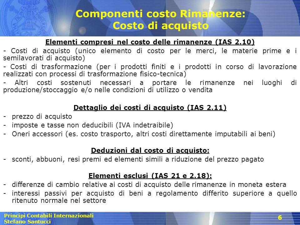Principi Contabili Internazionali Stefano Santucci 6 Componenti costo Rimanenze: Costo di acquisto Elementi compresi nel costo delle rimanenze (IAS 2.