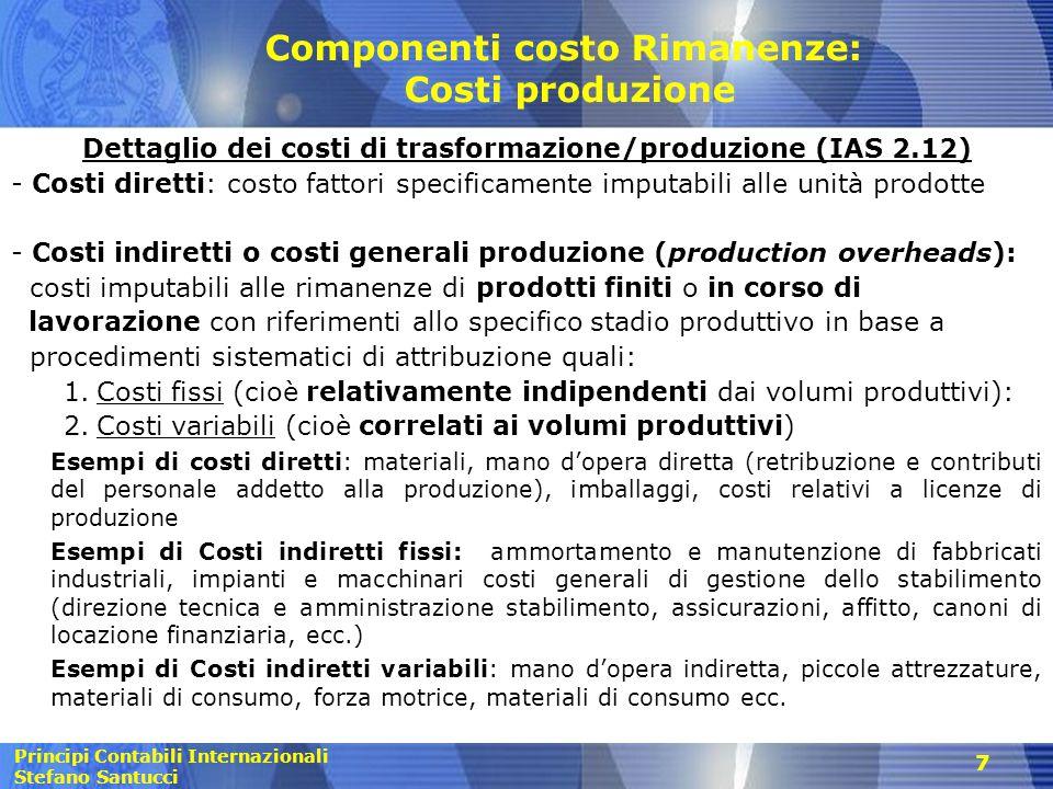 Principi Contabili Internazionali Stefano Santucci 28 Rilevazione in bilancio dei ricavi e dei costi di commessa (2) Condizioni relative alle commesse a margine garantito (IAS 11.23): -probabilità afflusso benefici economici all'impresa - chiara identificazione e misurazione attendibile dei costi di commessa a prescindere dalla loro possibilità di rimborso Ulteriori condizioni per commesse a px predeterminato (IAS 11.23): -determinazione attendibile dei ricavi totali, dei costi ancora da sostenere e dello stato di avanzamento della commessa alla data di riferimento del bilancio -chiara identificazione dei costi di commessa e comparabilità degli stessi con le stime effettuate nei precedenti esercizi