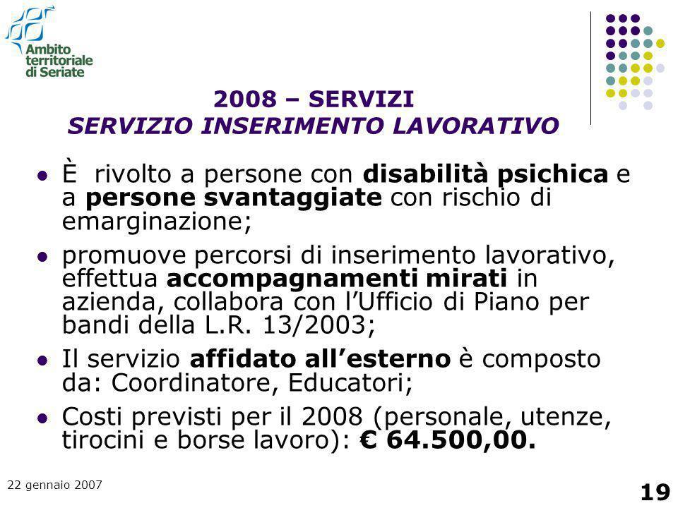 22 gennaio 2007 19 È rivolto a persone con disabilità psichica e a persone svantaggiate con rischio di emarginazione; promuove percorsi di inserimento