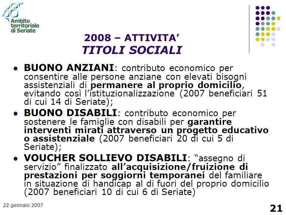 22 gennaio 2007 21 BUONO ANZIANI : contributo economico per consentire alle persone anziane con elevati bisogni assistenziali di permanere al proprio