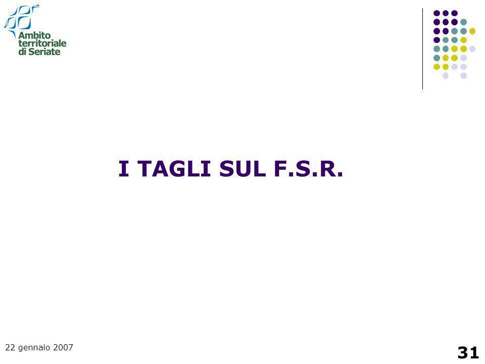 22 gennaio 2007 31 I TAGLI SUL F.S.R.