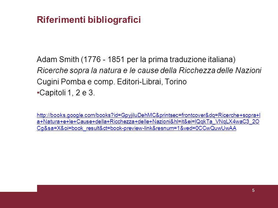 Riferimenti bibliografici Adam Smith (1776 - 1851 per la prima traduzione italiana) Ricerche sopra la natura e le cause della Ricchezza delle Nazioni Cugini Pomba e comp.