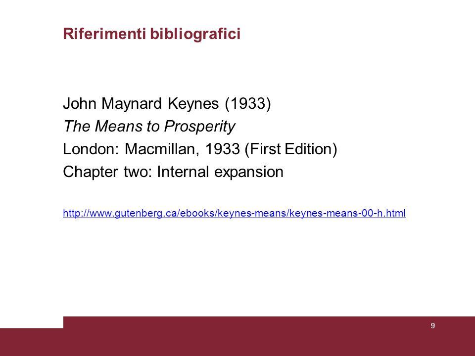 Riferimenti bibliografici John Maynard Keynes (1933) The Means to Prosperity London: Macmillan, 1933 (First Edition) Chapter two: Internal expansion http://www.gutenberg.ca/ebooks/keynes-means/keynes-means-00-h.html 9