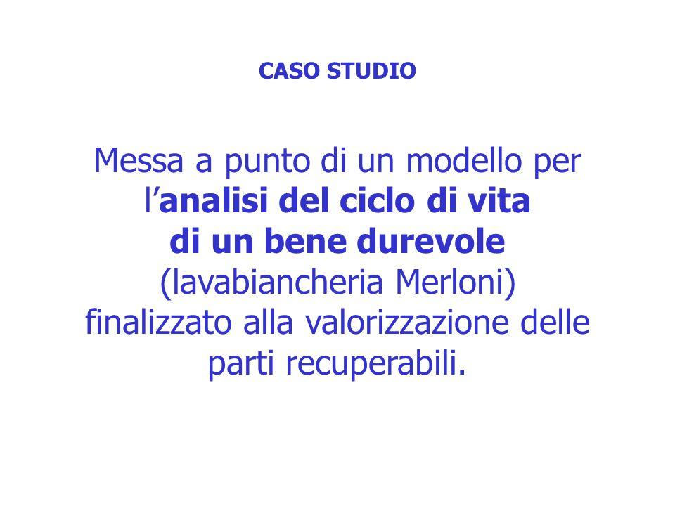 CASO STUDIO Messa a punto di un modello per l'analisi del ciclo di vita di un bene durevole (lavabiancheria Merloni) finalizzato alla valorizzazione delle parti recuperabili.