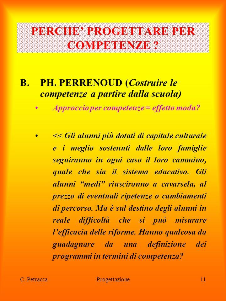C. PetraccaProgettazione11 B.PH. PERRENOUD (Costruire le competenze a partire dalla scuola) Approccio per competenze = effetto moda? << Gli alunni più