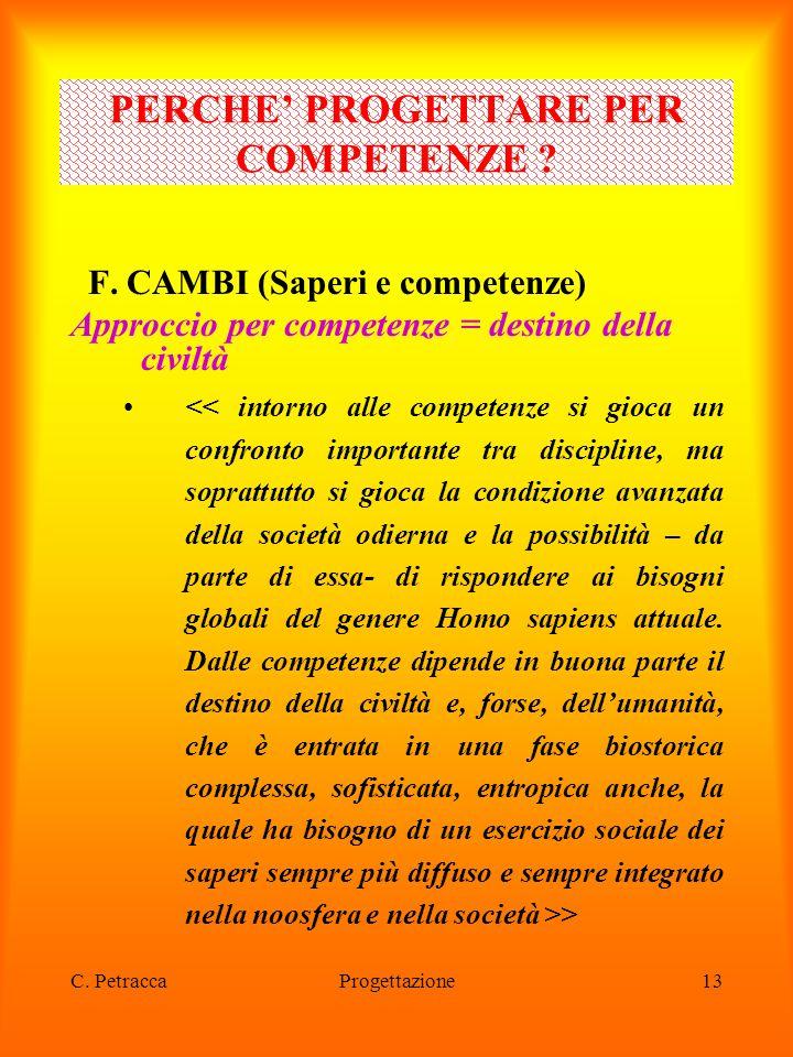 C. PetraccaProgettazione13 F. CAMBI (Saperi e competenze) Approccio per competenze = destino della civiltà > PERCHE' PROGETTARE PER COMPETENZE ?