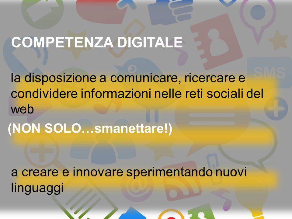 (NON SOLO…smanettare!) COMPETENZA DIGITALE a creare e innovare sperimentando nuovi linguaggi la disposizione a comunicare, ricercare e condividere informazioni nelle reti sociali del web