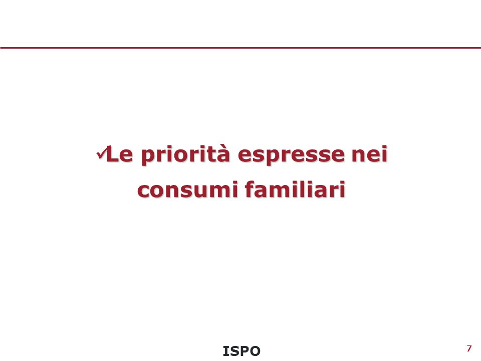 ISPO 8 Le priorità espresse nei consumi familiari Quali sono le tre voci di spesa per cui vale la pena impiegare il denaro della famiglia.