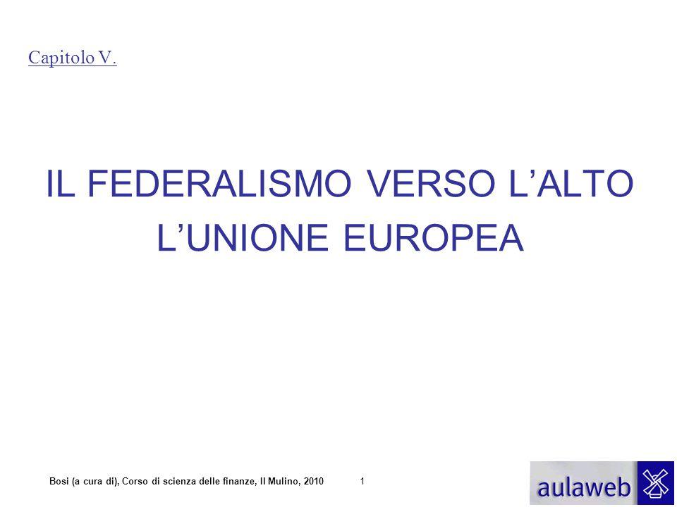 Bosi (a cura di), Corso di scienza delle finanze, Il Mulino, 20101 Capitolo V. IL FEDERALISMO VERSO L'ALTO L'UNIONE EUROPEA