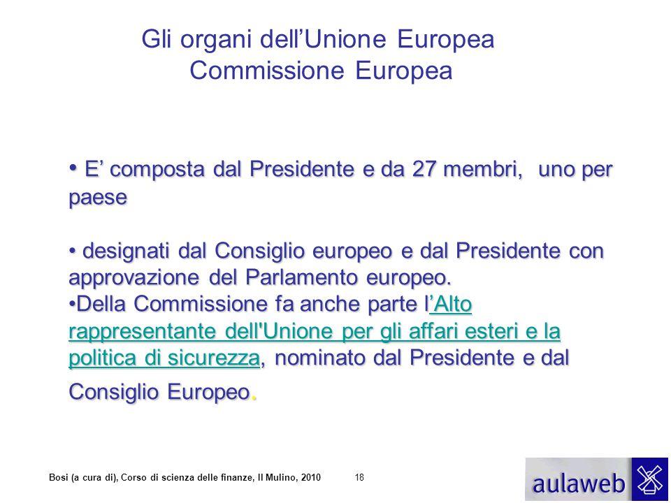 Bosi (a cura di), Corso di scienza delle finanze, Il Mulino, 201018 Gli organi dell'Unione Europea Commissione Europea E' composta dal Presidente e da