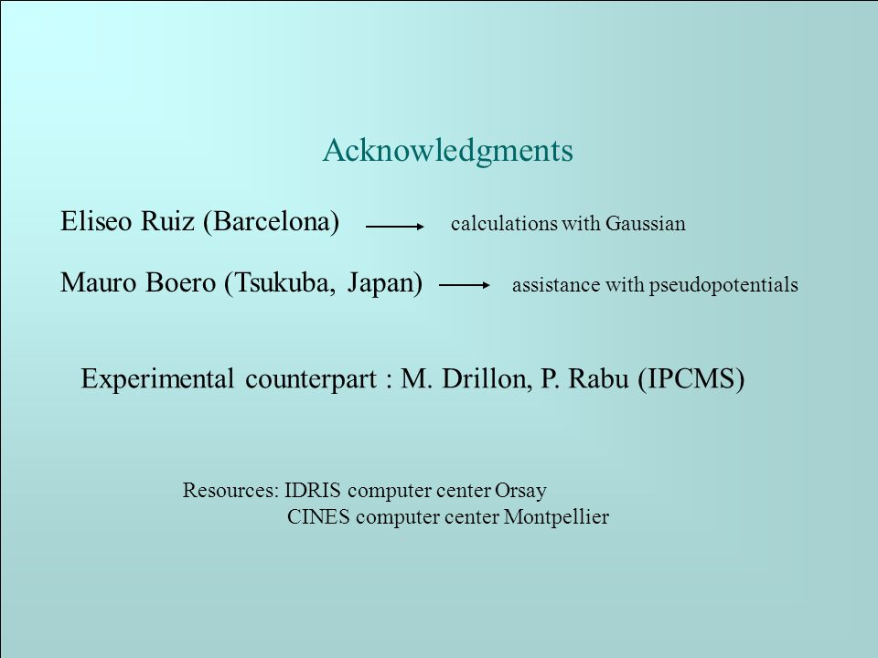 Acknowledgments Eliseo Ruiz (Barcelona) calculations with Gaussian Mauro Boero (Tsukuba, Japan) assistance with pseudopotentials Experimental counterpart : M.