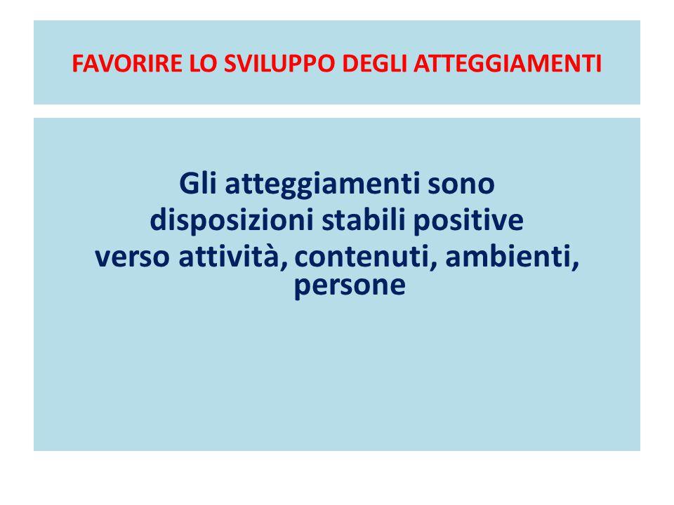 FAVORIRE LO SVILUPPO DEGLI ATTEGGIAMENTI Gli atteggiamenti sono disposizioni stabili positive verso attività, contenuti, ambienti, persone