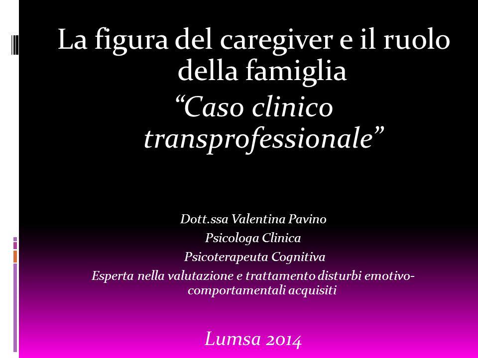 """La figura del caregiver e il ruolo della famiglia """"Caso clinico transprofessionale"""" Dott.ssa Valentina Pavino Psicologa Clinica Psicoterapeuta Cogniti"""