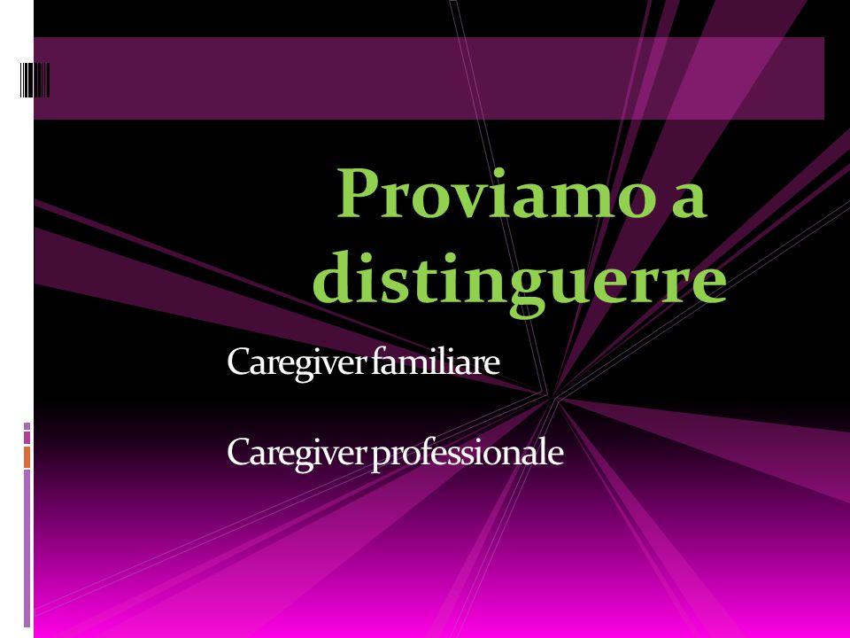 Caregiver familiare Caregiver professionale Proviamo a distinguerre