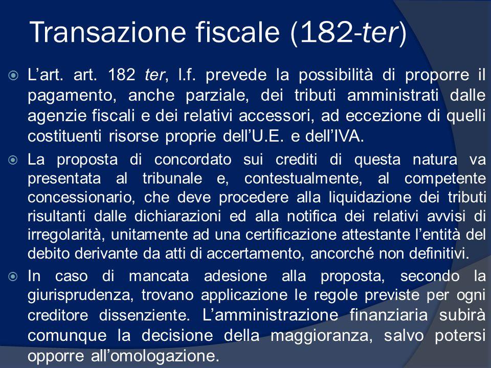 Transazione fiscale (182-ter)  L'art. art. 182 ter, l.f. prevede la possibilità di proporre il pagamento, anche parziale, dei tributi amministrati da