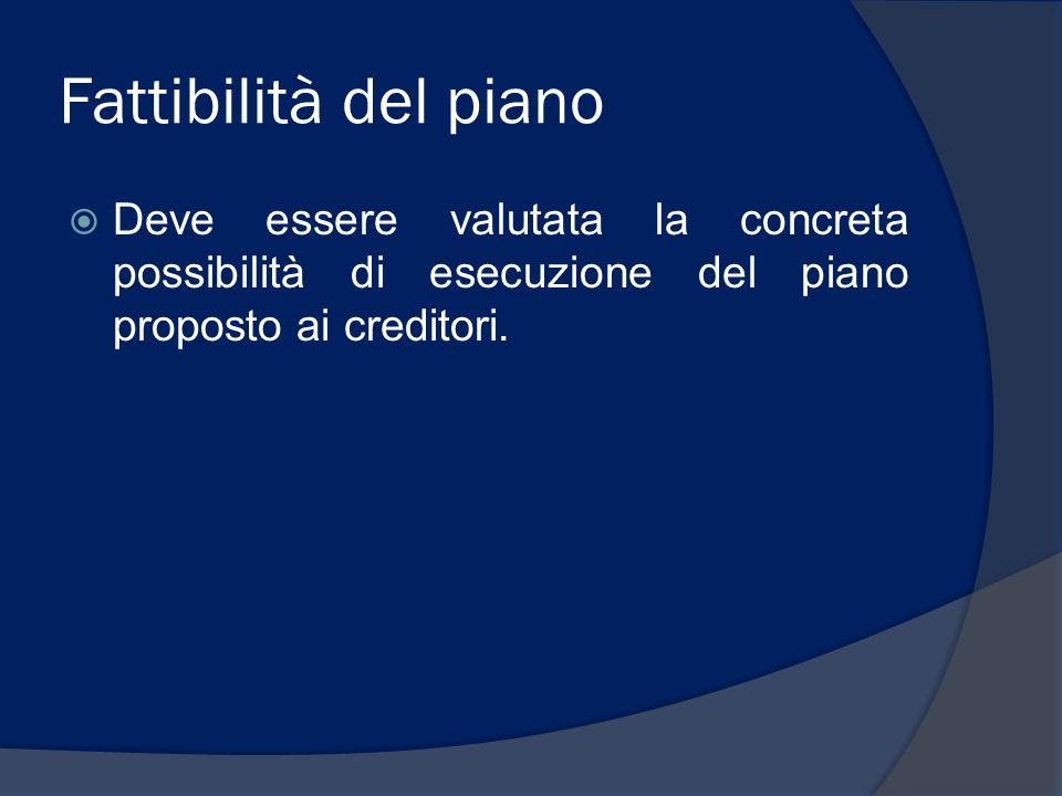 Fattibilità del piano  Deve essere valutata la concreta possibilità di esecuzione del piano proposto ai creditori.