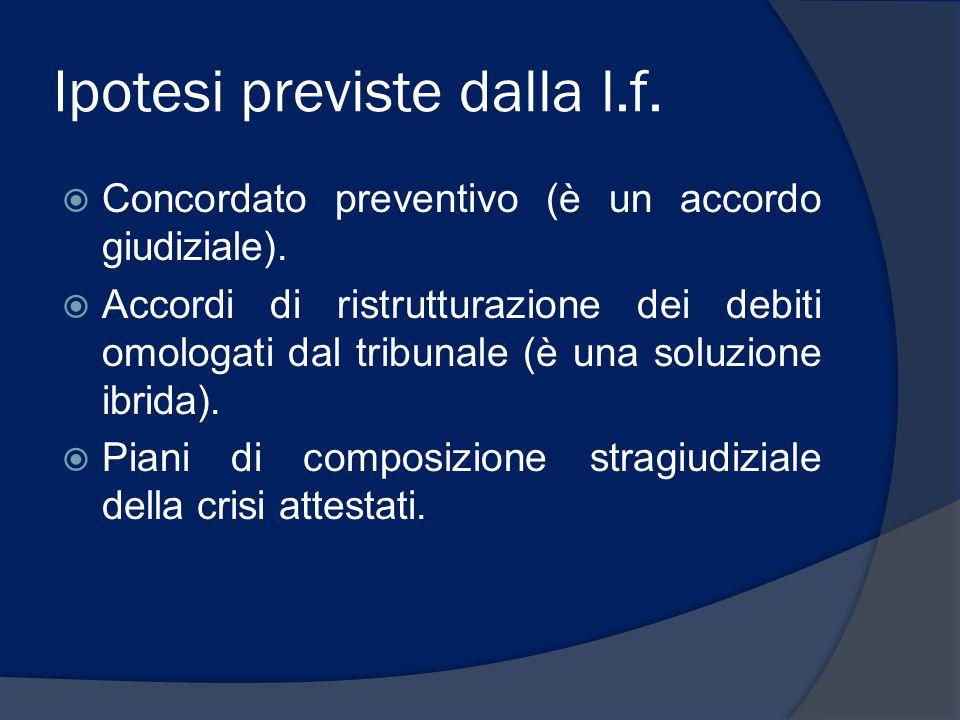 Ipotesi previste dalla l.f.  Concordato preventivo (è un accordo giudiziale).  Accordi di ristrutturazione dei debiti omologati dal tribunale (è una