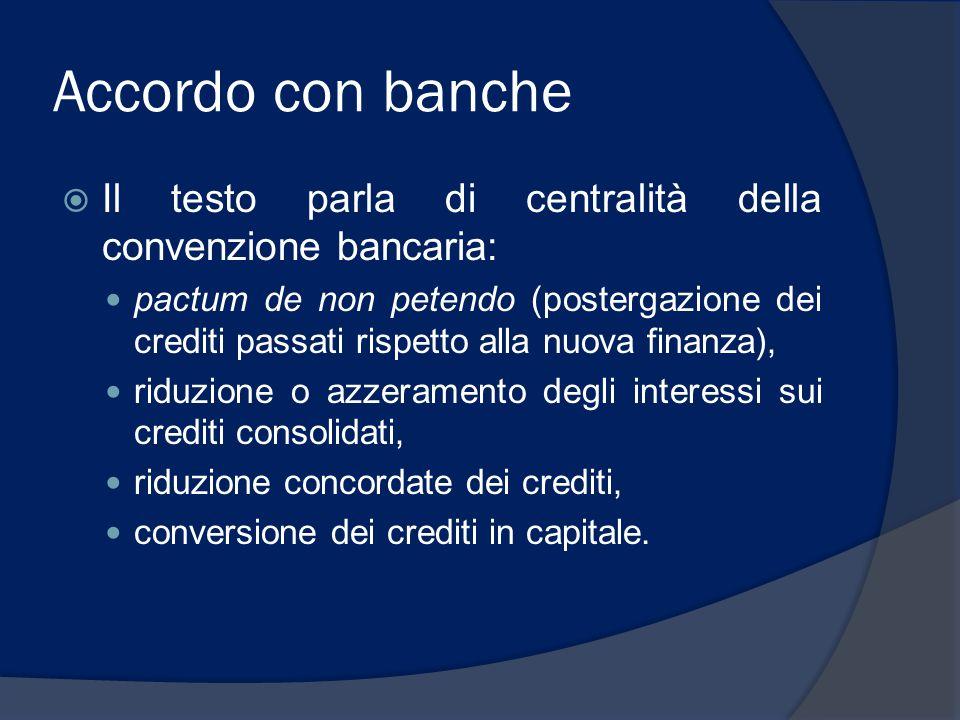 Accordo con banche  Il testo parla di centralità della convenzione bancaria: pactum de non petendo (postergazione dei crediti passati rispetto alla n