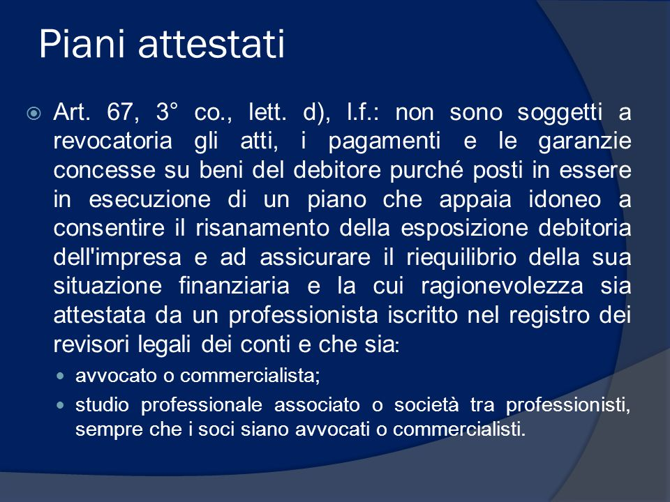 Piani attestati  Art. 67, 3° co., lett. d), l.f.: non sono soggetti a revocatoria gli atti, i pagamenti e le garanzie concesse su beni del debitore p