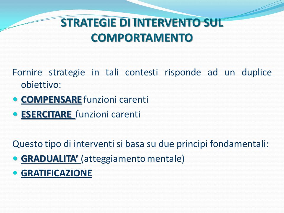 STRATEGIE DI INTERVENTO SUL COMPORTAMENTO Fornire strategie in tali contesti risponde ad un duplice obiettivo: COMPENSARE COMPENSARE funzioni carenti