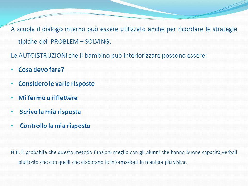 A scuola il dialogo interno può essere utilizzato anche per ricordare le strategie tipiche del PROBLEM – SOLVING. Le AUTOISTRUZIONI che il bambino può