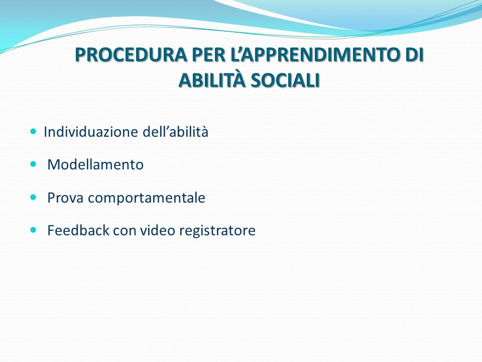 PROCEDURA PER L'APPRENDIMENTO DI ABILITÀ SOCIALI Individuazione dell'abilità Modellamento Prova comportamentale Feedback con video registratore