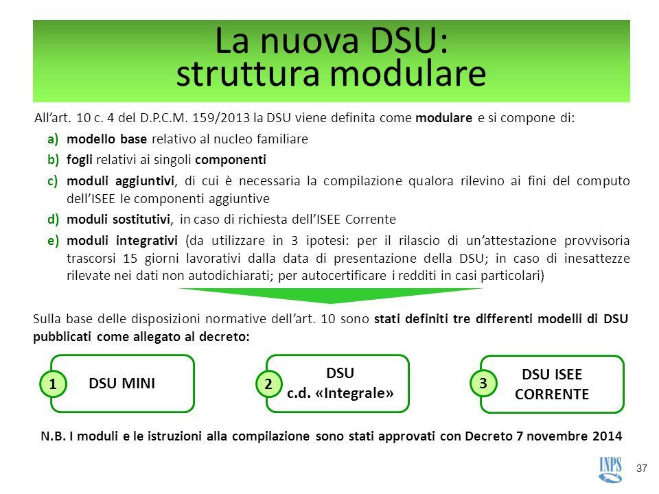 37 La nuova DSU: struttura modulare All'art. 10 c. 4 del D.P.C.M. 159/2013 la DSU viene definita come modulare e si compone di: a)modello base relativ