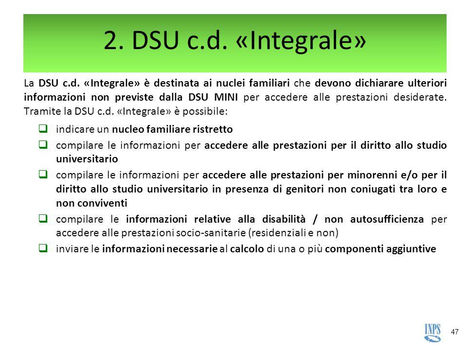 47 2. DSU c.d. «Integrale» La DSU c.d. «Integrale» è destinata ai nuclei familiari che devono dichiarare ulteriori informazioni non previste dalla DSU