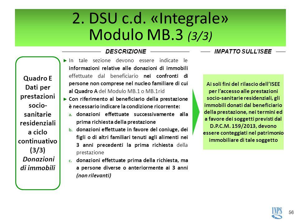 56 2. DSU c.d. «Integrale» Modulo MB.3 (3/3) DESCRIZIONEIMPATTO SULL'ISEE Quadro E Dati per prestazioni socio- sanitarie residenziali a ciclo continua