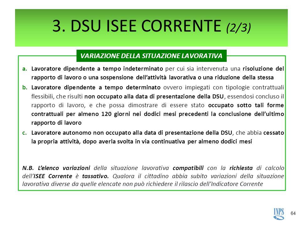 64 3. DSU ISEE CORRENTE (2/3) a.Lavoratore dipendente a tempo indeterminato per cui sia intervenuta una risoluzione del rapporto di lavoro o una sospe