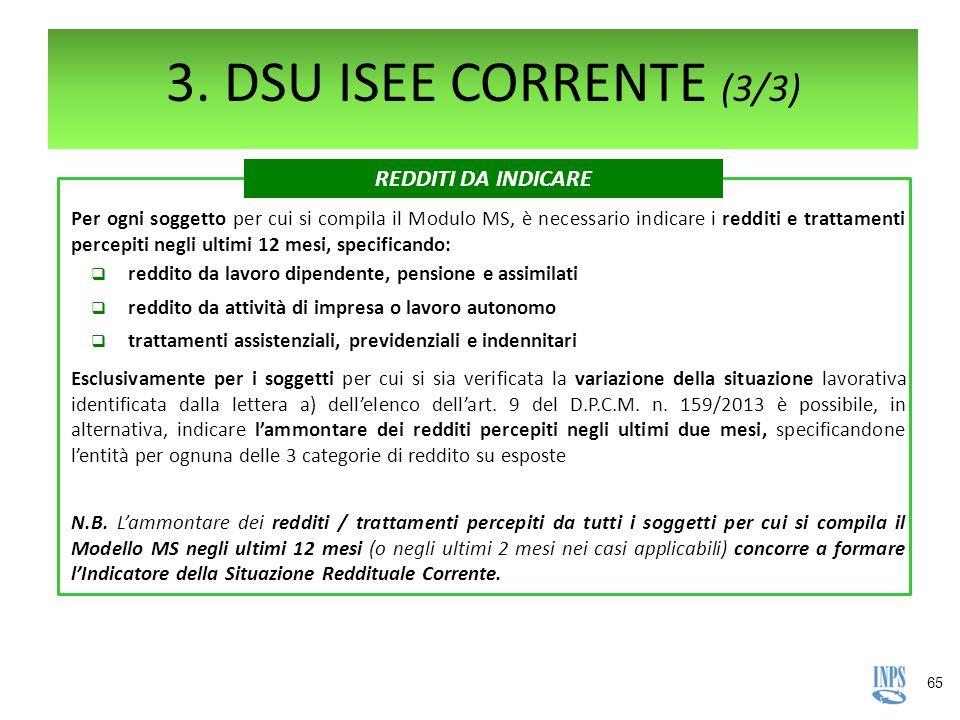 65 3. DSU ISEE CORRENTE (3/3) Per ogni soggetto per cui si compila il Modulo MS, è necessario indicare i redditi e trattamenti percepiti negli ultimi