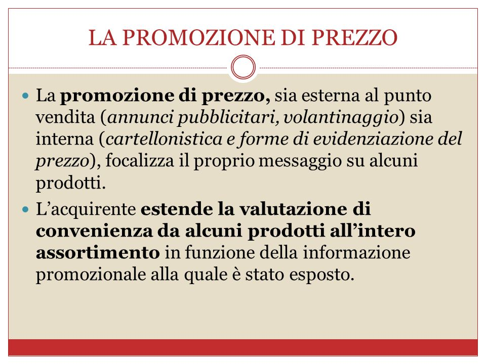 LA PROMOZIONE DI PREZZO La promozione di prezzo, sia esterna al punto vendita (annunci pubblicitari, volantinaggio) sia interna (cartellonistica e forme di evidenziazione del prezzo), focalizza il proprio messaggio su alcuni prodotti.