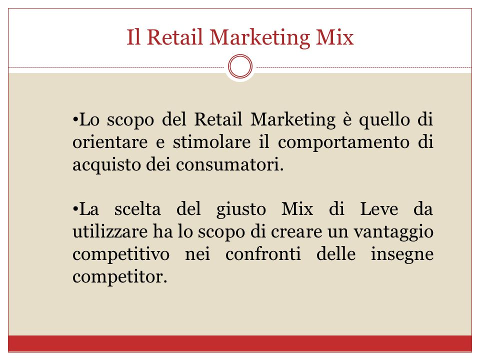 Il Retail Marketing Mix Lo scopo del Retail Marketing è quello di orientare e stimolare il comportamento di acquisto dei consumatori. La scelta del gi