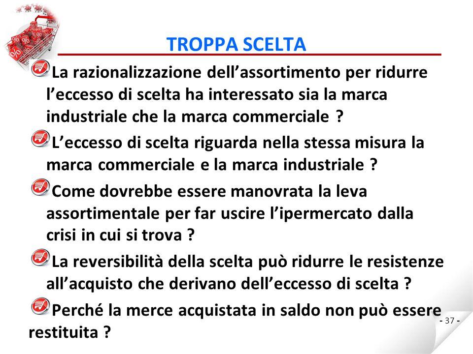 TROPPA SCELTA La razionalizzazione dell'assortimento per ridurre l'eccesso di scelta ha interessato sia la marca industriale che la marca commerciale .