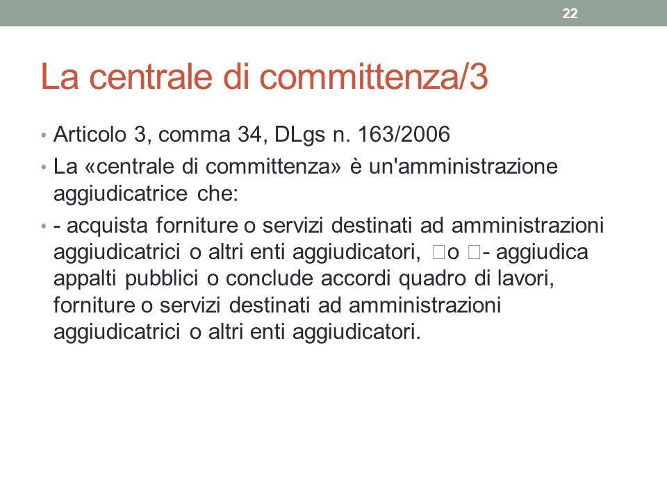 La centrale di committenza/3 Articolo 3, comma 34, DLgs n. 163/2006 La «centrale di committenza» è un'amministrazione aggiudicatrice che: - acquista f