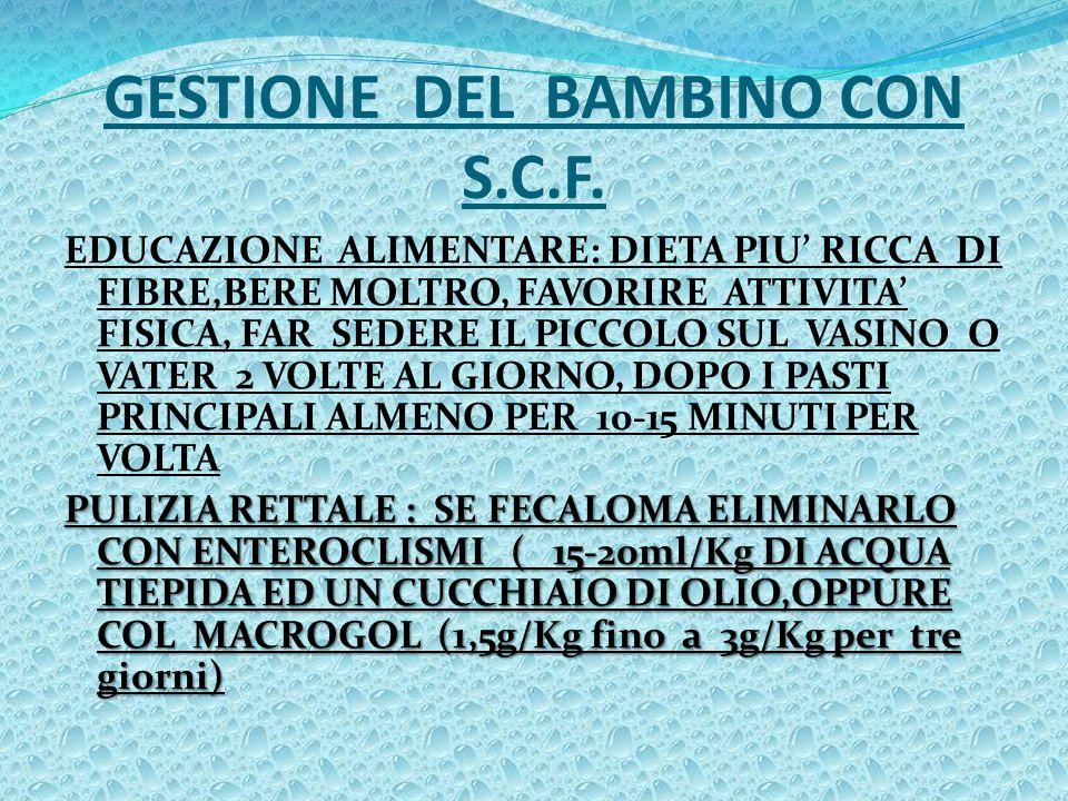 GESTIONE DEL BAMBINO CON S.C.F. EDUCAZIONE ALIMENTARE: DIETA PIU' RICCA DI FIBRE,BERE MOLTRO, FAVORIRE ATTIVITA' FISICA, FAR SEDERE IL PICCOLO SUL VAS